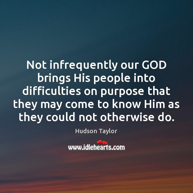 Not infrequently our GOD brings His people into difficulties on purpose that Hudson Taylor Picture Quote