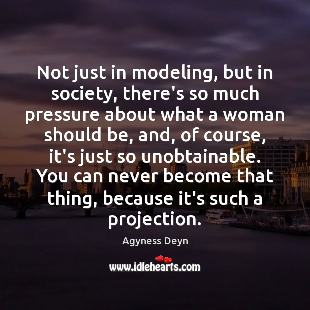 Not just in modeling, but in society, there's so much pressure about Image