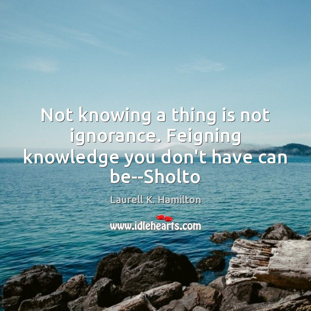 Not knowing a thing is not ignorance. Feigning knowledge you don't have can be–Sholto Laurell K. Hamilton Picture Quote