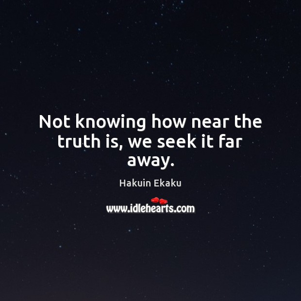 Not knowing how near the truth is, we seek it far away. Image