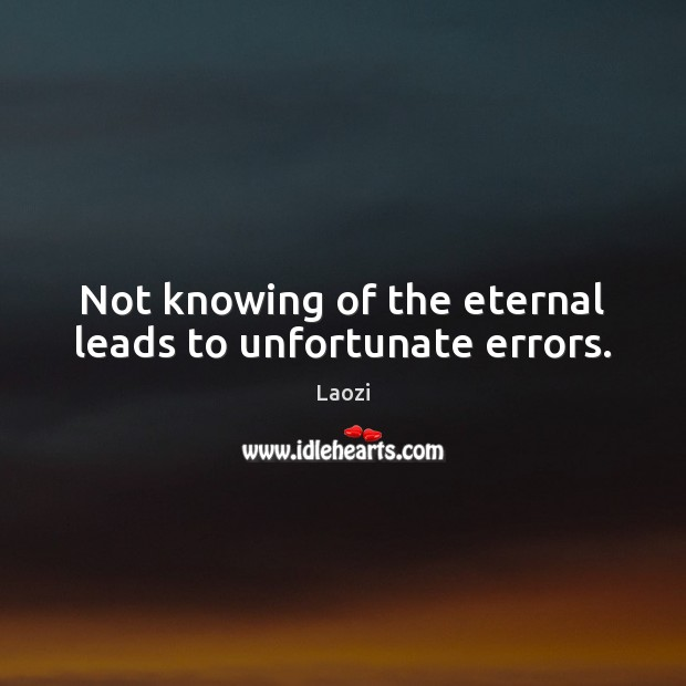 Image, Not knowing of the eternal leads to unfortunate errors.