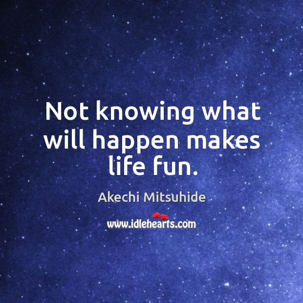 Not knowing what will happen makes life fun. Image