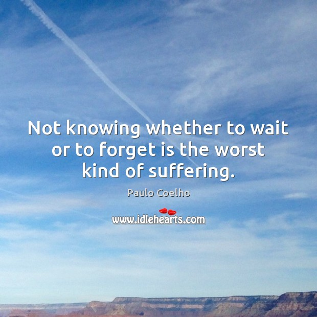 Not knowing whether to wait or to forget is the worst kind of suffering. Image