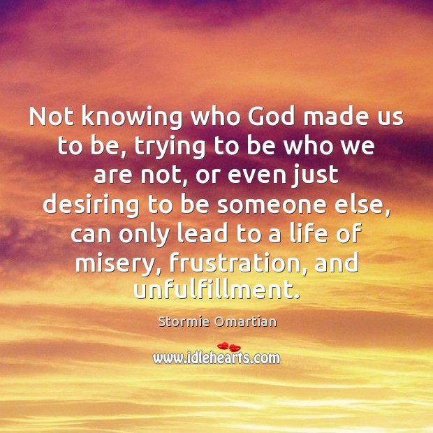 Not knowing who God made us to be, trying to be who Stormie Omartian Picture Quote