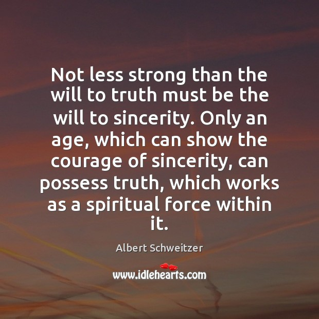 Not less strong than the will to truth must be the will Albert Schweitzer Picture Quote