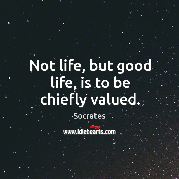 Image, Not life, but good life, is to be chiefly valued.