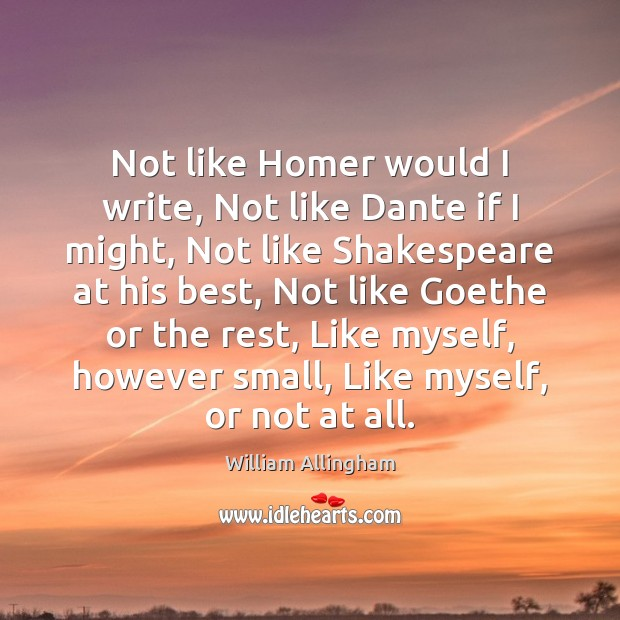 Not like Homer would I write, Not like Dante if I might, William Allingham Picture Quote