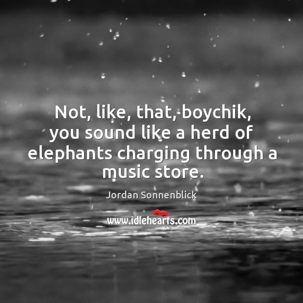 Image, Not, like, that, boychik, you sound like a herd of elephants charging