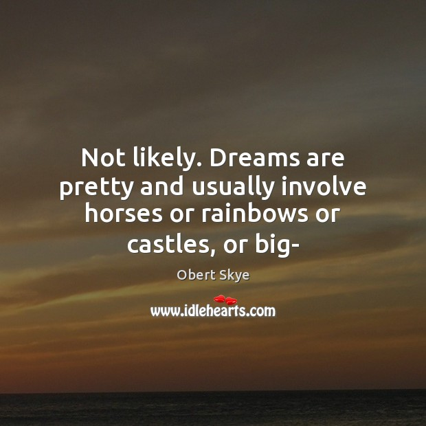 Not likely. Dreams are pretty and usually involve horses or rainbows or castles, or big- Obert Skye Picture Quote