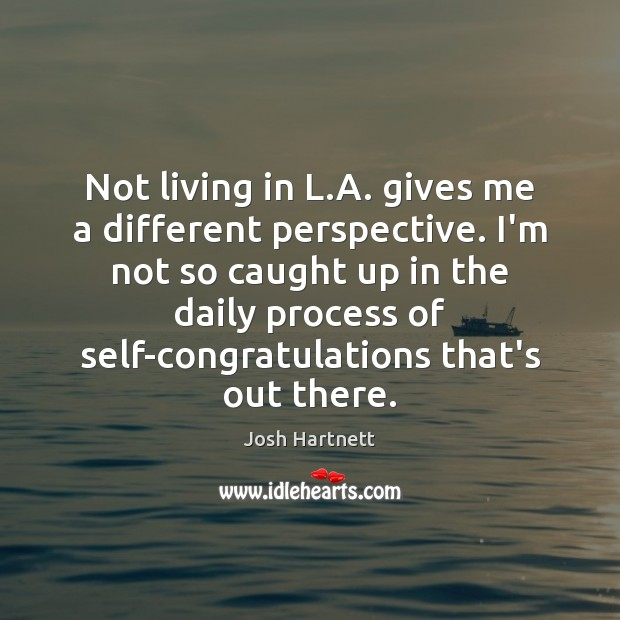 Not living in L.A. gives me a different perspective. I'm not Josh Hartnett Picture Quote
