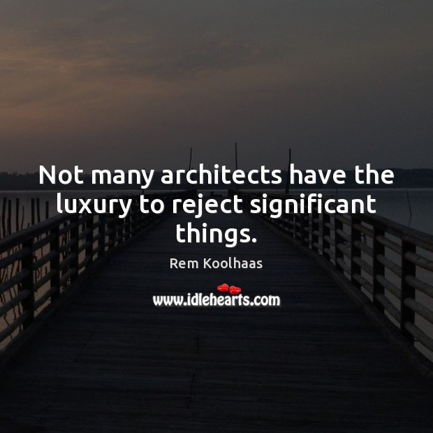 Not many architects have the luxury to reject significant things. Rem Koolhaas Picture Quote