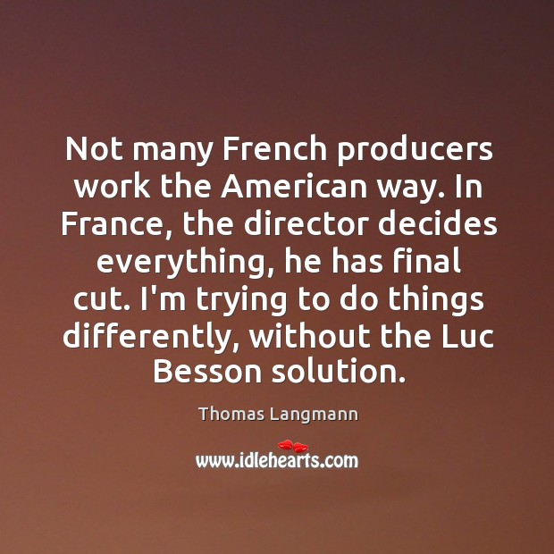 Not many French producers work the American way. In France, the director Image
