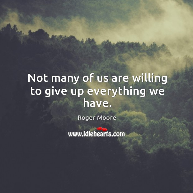 Not many of us are willing to give up everything we have. Image