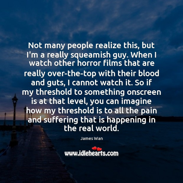 Not many people realize this, but I'm a really squeamish guy. When James Wan Picture Quote