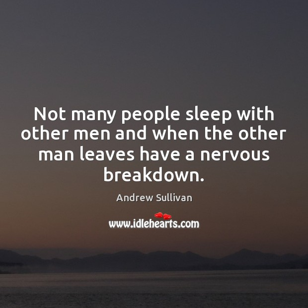 Not many people sleep with other men and when the other man Andrew Sullivan Picture Quote
