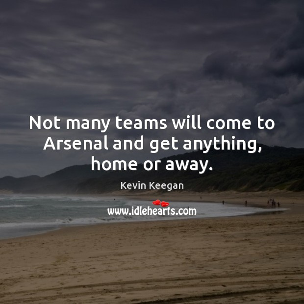 Not many teams will come to Arsenal and get anything, home or away. Kevin Keegan Picture Quote