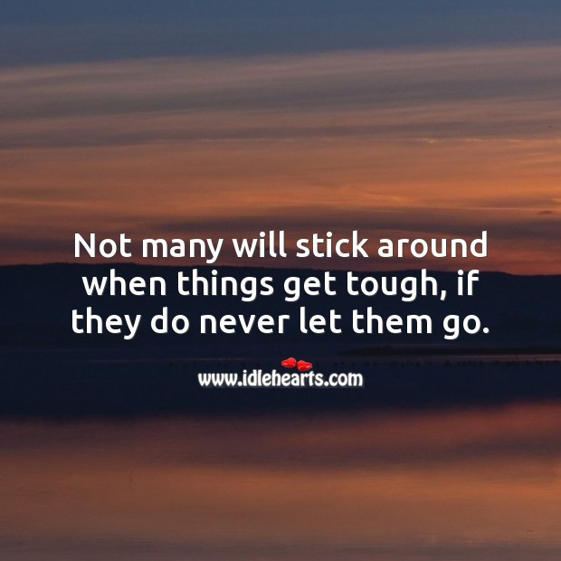 Not many will stick around when things get tough, if they do never let them go. Relationship Quotes Image
