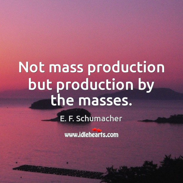 Not mass production but production by the masses. Image