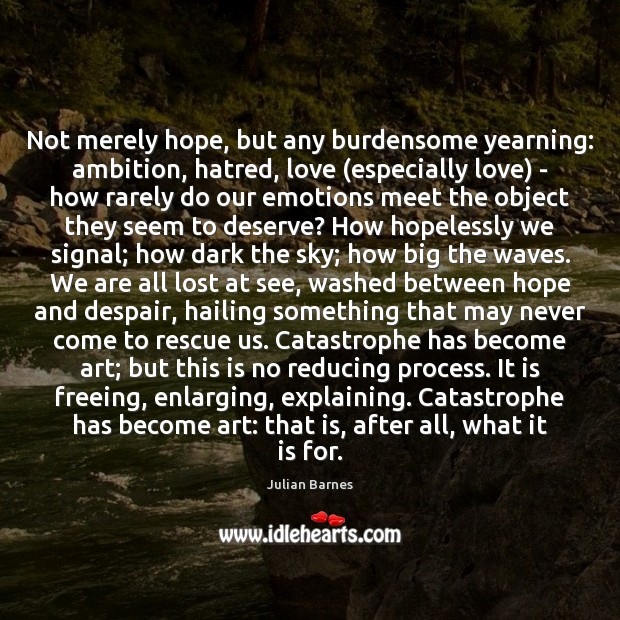 Not merely hope, but any burdensome yearning: ambition, hatred, love (especially love) Image