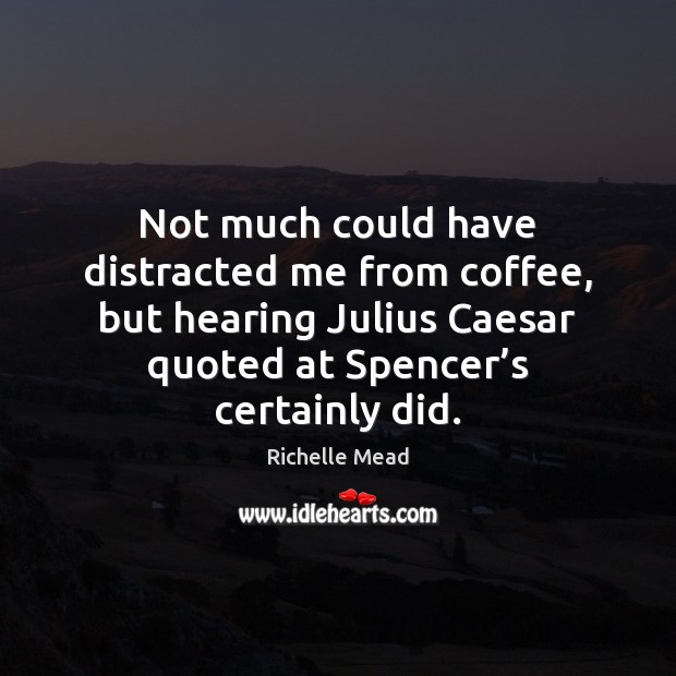 Image, Not much could have distracted me from coffee, but hearing Julius Caesar