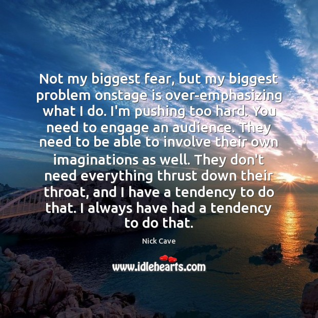 Not my biggest fear, but my biggest problem onstage is over-emphasizing what Image