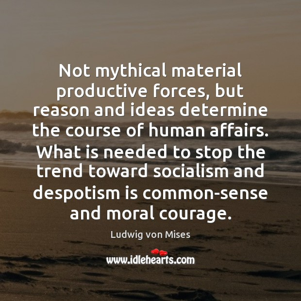 Not mythical material productive forces, but reason and ideas determine the course Ludwig von Mises Picture Quote
