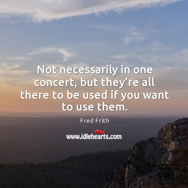 Not necessarily in one concert, but they're all there to be used if you want to use them. Fred Frith Picture Quote