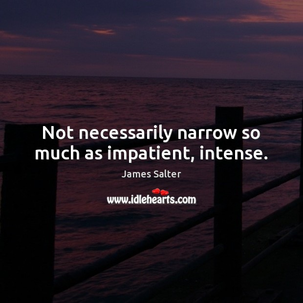 Not necessarily narrow so much as impatient, intense. James Salter Picture Quote