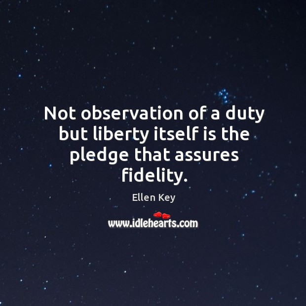 Image, Not observation of a duty but liberty itself is the pledge that assures fidelity.