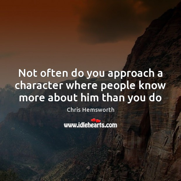 Not often do you approach a character where people know more about him than you do Chris Hemsworth Picture Quote