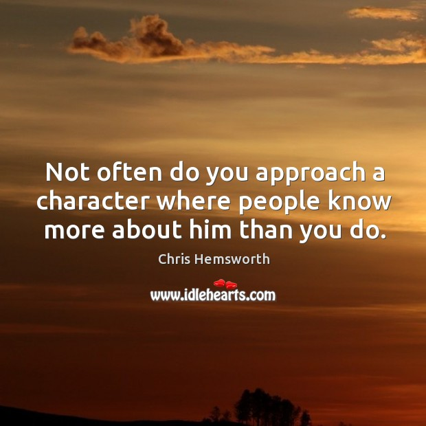 Not often do you approach a character where people know more about him than you do. Chris Hemsworth Picture Quote