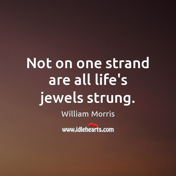 Not on one strand are all life's jewels strung. William Morris Picture Quote