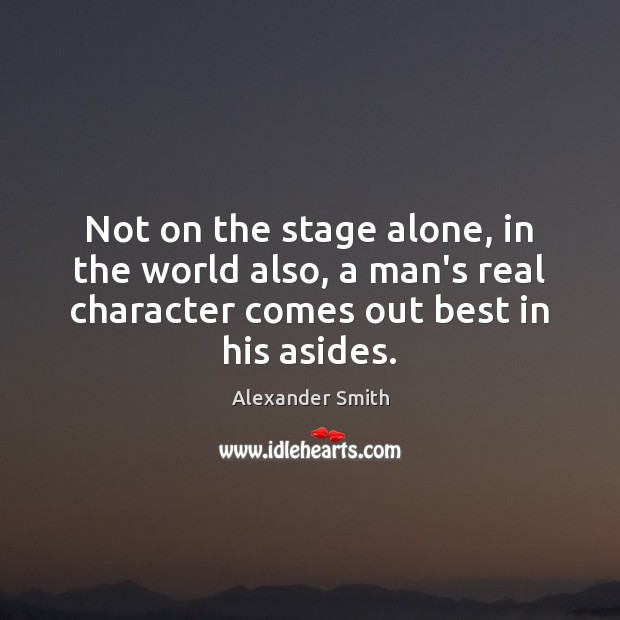 Not on the stage alone, in the world also, a man's real Alexander Smith Picture Quote