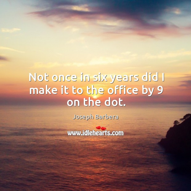 Not once in six years did I make it to the office by 9 on the dot. Joseph Barbera Picture Quote