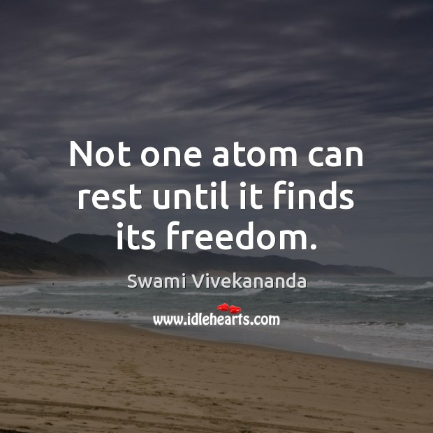 Not one atom can rest until it finds its freedom. Image