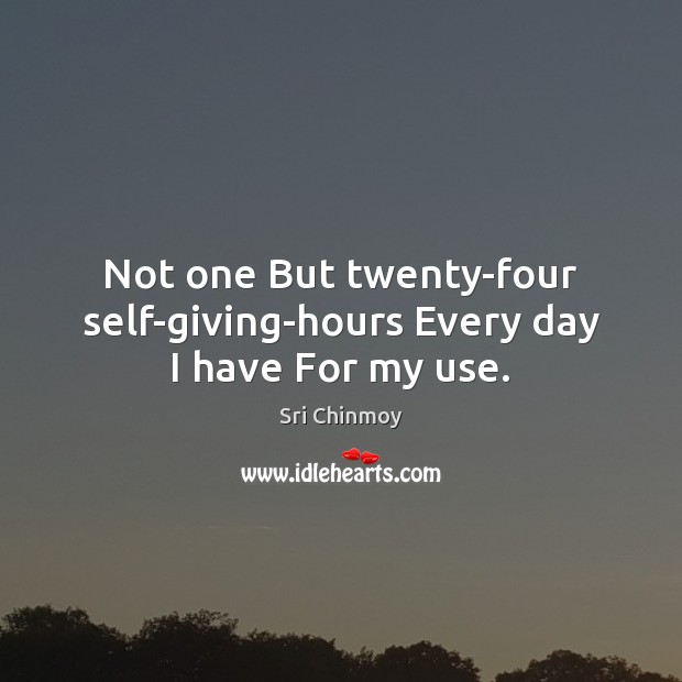 Not one But twenty-four self-giving-hours Every day I have For my use. Image