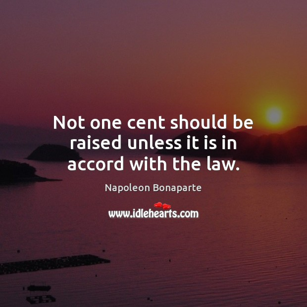 Not one cent should be raised unless it is in accord with the law. Napoleon Bonaparte Picture Quote