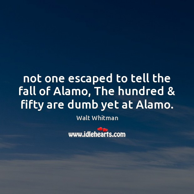 Image, Not one escaped to tell the fall of Alamo, The hundred & fifty are dumb yet at Alamo.