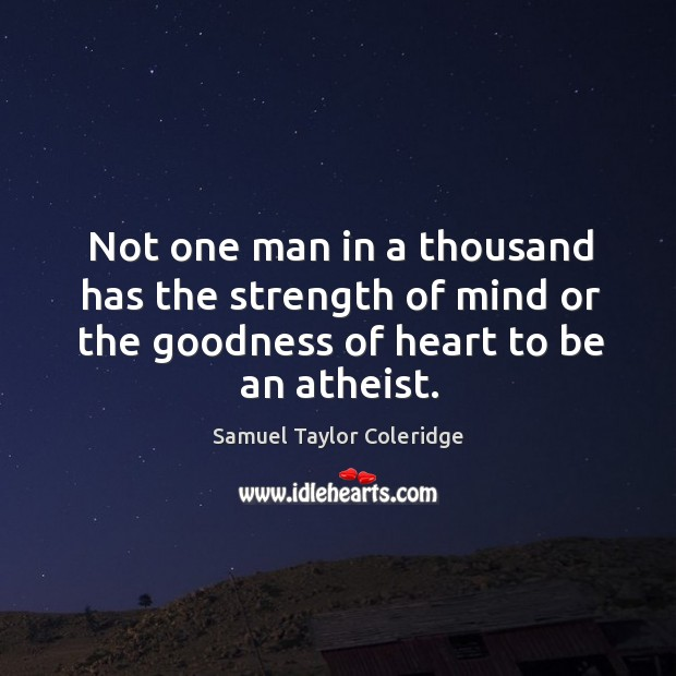 Not one man in a thousand has the strength of mind or the goodness of heart to be an atheist. Image