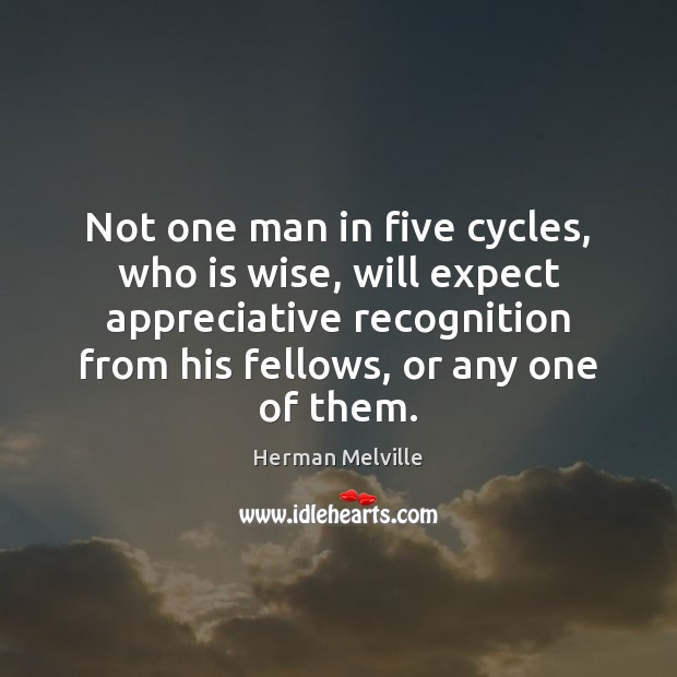 Not one man in five cycles, who is wise, will expect appreciative Herman Melville Picture Quote