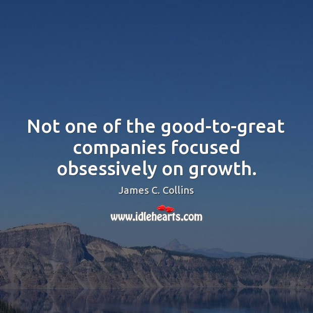 Not one of the good-to-great companies focused obsessively on growth. James C. Collins Picture Quote