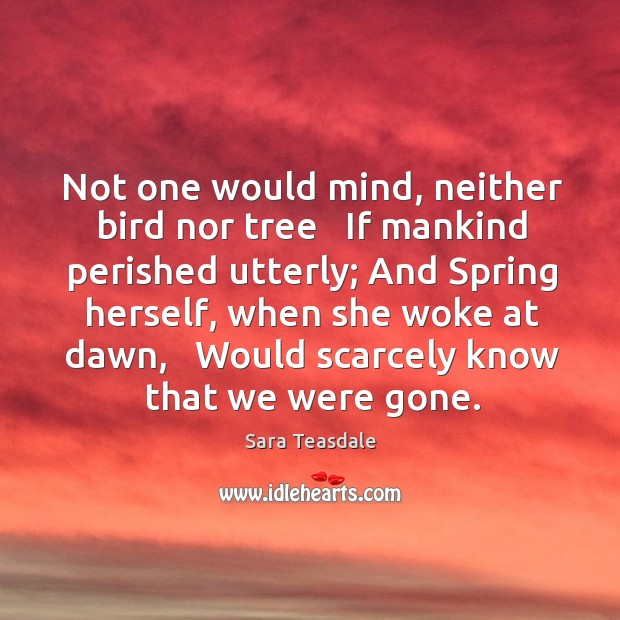 Not one would mind, neither bird nor tree   If mankind perished utterly; Image
