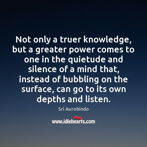 Not only a truer knowledge, but a greater power comes to one Sri Aurobindo Picture Quote