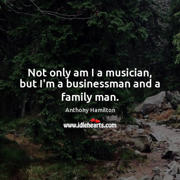 Image, Not only am I a musician, but I'm a businessman and a family man.