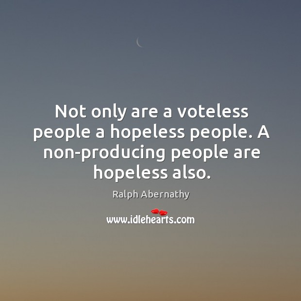 Not only are a voteless people a hopeless people. A non-producing people Image