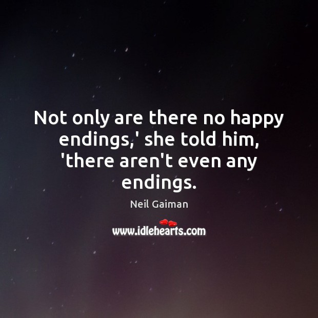 Image, Not only are there no happy endings,' she told him, 'there aren't even any endings.