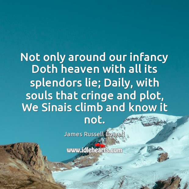 Not only around our infancy Doth heaven with all its splendors lie; James Russell Lowell Picture Quote
