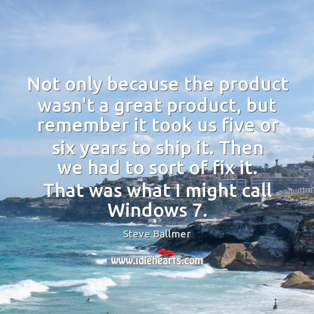 Not only because the product wasn't a great product, but remember it Image