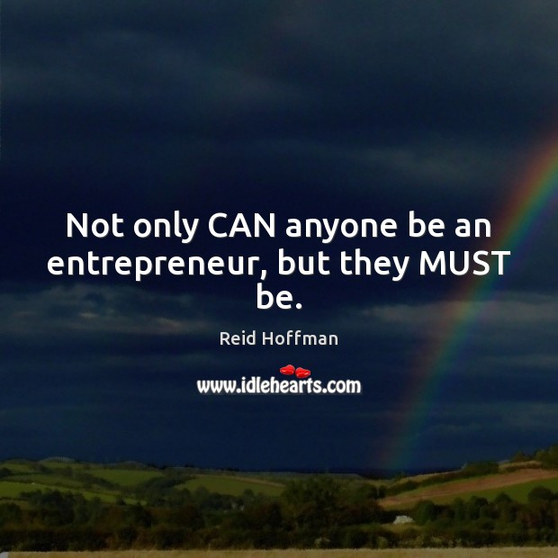 Not only CAN anyone be an entrepreneur, but they MUST be. Reid Hoffman Picture Quote
