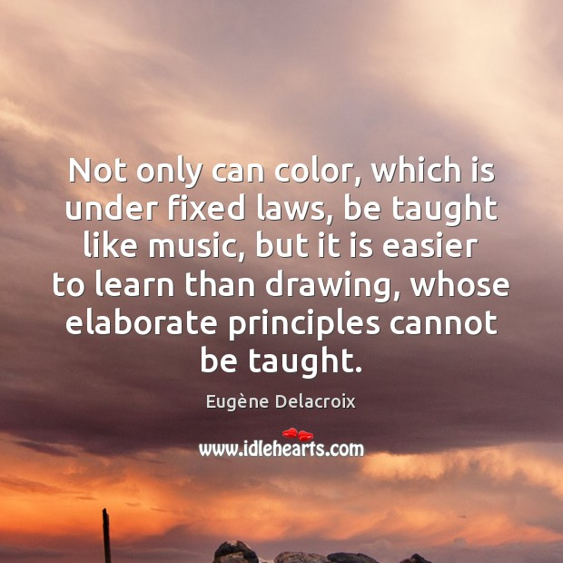 Not only can color, which is under fixed laws, be taught like Eugène Delacroix Picture Quote